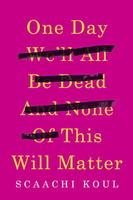 Book Cover One Day We'll All Be Dead and None of This Will Matter
