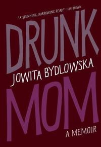 Drunk Mom, by Jowita Bydlowska (Doubleday Canada, 2013).